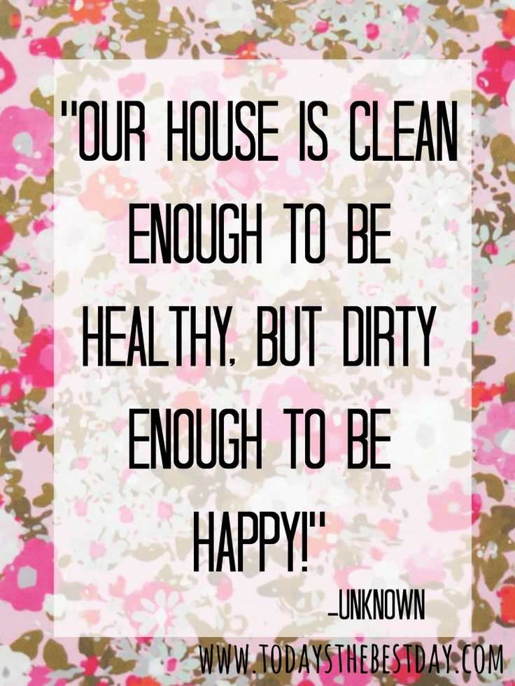 Our house is clean enough to be healthy, but dirty enough to be happy! - love this quote! | Spring Cleaning With Sticks at Today's The Best Day