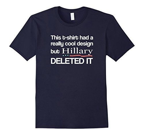 Hillary Clinton Deleted My T-Shirt Funny Political ... https://www.amazon.com/dp/B01I0VC0N0/ref=cm_sw_r_pi_dp_0NiFxbVH8D44Y