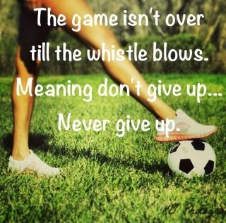 The game isnt over till the whistle blow. Meaning dont give up... Never give up.
