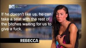 """If he doesn't like us, he can take a seat with the rest of the bitches waiting for us to give a fuck."" - Rebecca, Geordie Shore"