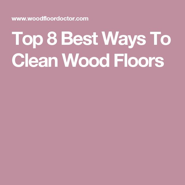 Top 8 Best Ways To Clean Wood Floors