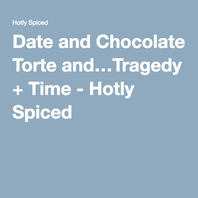 Date and Chocolate Torte and…Tragedy + Time - Hotly Spiced