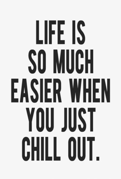 Life is so much easier when you just chill out.