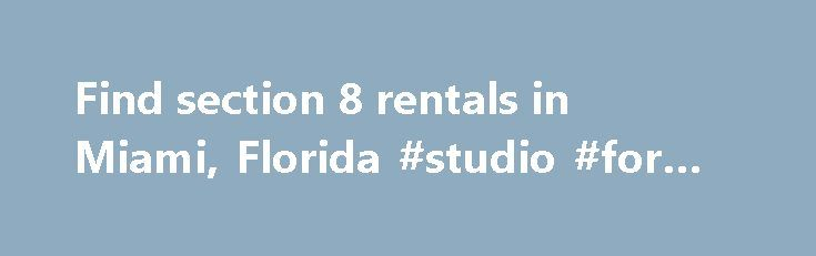 Find section 8 rentals in Miami, Florida #studio #for #rent http://rental.remmont.com/find-section-8-rentals-in-miami-florida-studio-for-rent/  #houses for rent in miami # Section 8 Apartments in Miami, Florida We gather thousands of apartment rentals direct from private landlords, owners, apartment complex managers and management companies We want to make your housing in Miami fast and easy. Searching for Miami section 8 apartments or houses? It is easy to find the right...