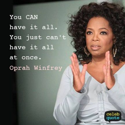 Oprah Winfrey Quotes:  You CAN have it all.  You just can't have it all at once.