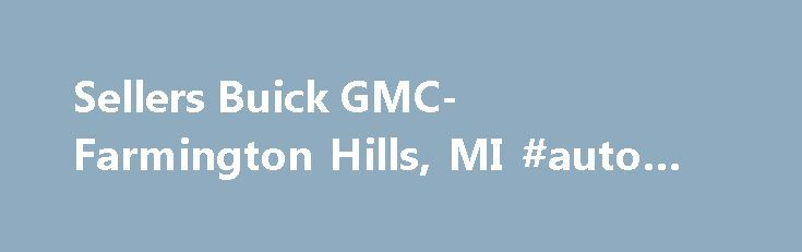 Sellers Buick GMC- Farmington Hills, MI #auto #salvage #parts http://auto.remmont.com/sellers-buick-gmc-farmington-hills-mi-auto-salvage-parts/  #auto seller # YOUR ONLINE DEALER Sellers Buick GMC in Farmington Hills, MI Thank you for choosing Sellers Buick GMC in Farmington Hills, MI near Novi and Detroit. We are a new and used car and truck dealership, providing full service. parts. and sales departments with an in-house body shop to complete your one-stop shopping [...]Read More...The…