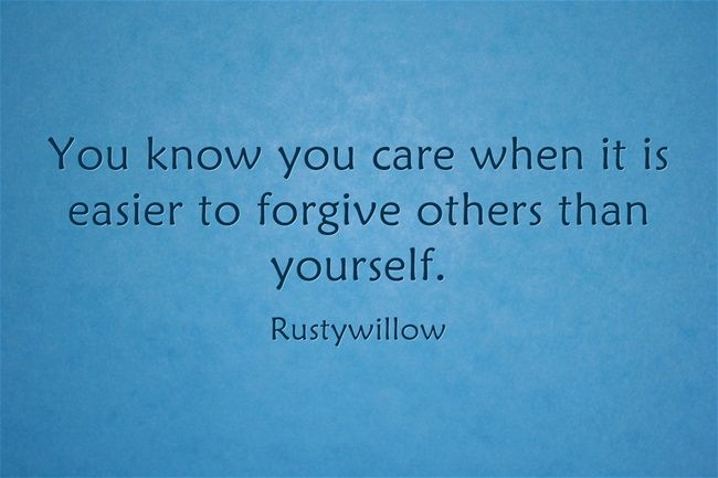 You know you care when it is easier to forgive others than yourself.