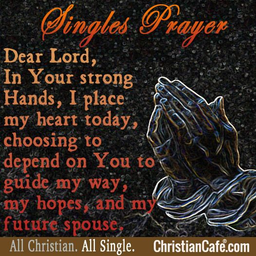 A singles Prayer  Dear Lord,  In your strong Hands, I place my heart today, choosing to depend on You to guide my way, my hopes, and my future spouse.