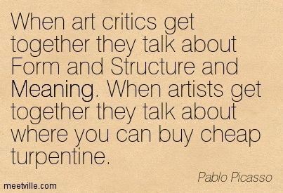 """""""When art critics get together they talk about Form and Structure and Meaning. When artists get together they talk about where you can buy cheap turpentine."""" -Pablo Picasso"""