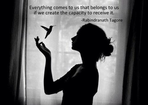"""Rabindranath Tagore, """"Everything comes to us that belongs to us if we create the capacity to receive it."""""""