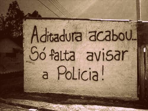 A ditadura acabou... Só falta avisar a policia!
