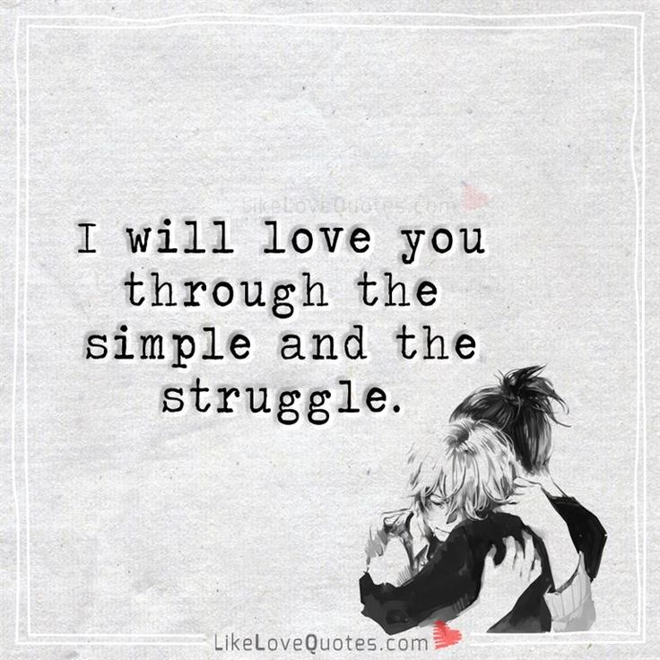 I will love you through the simple and the struggle.