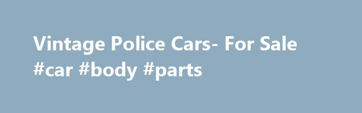 Vintage Police Cars- For Sale #car #body #parts http://car.remmont.com/vintage-police-cars-for-sale-car-body-parts/  #police cars for sale # The For Sale page located on www.PoliceCars.us i s reserved for antique, vintage and special interest police cars only. This service is absolutely FREE. When you're ready to sell your hobby car, send us front, rear and side photos along with your name and E-Mail address (mandatory), as well as […]The post Vintage Police Cars- For Sale #car #body #parts…