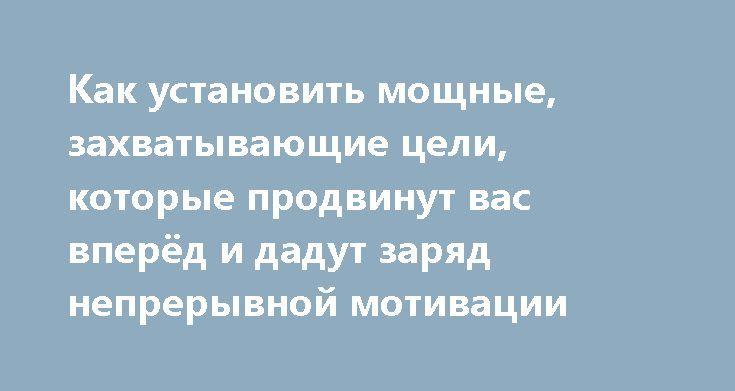 Как установить мощные, захватывающие цели, которые продвинут вас вперёд и дадут заряд непрерывной мотивации https://articles.shkola-zdorovia.ru/kak-ustanovit-moschnyie-zahvatyivayuschie-tseli-kotoryie-prodvinut-vas-vperyod-i-dadut-zaryad-nepreryivnoy-motivatsii/  «Большая опасность для большинства из нас состоит не в том, что наша цель слишком высока, и мы не можем её достичь, а в том, что она слишком низка, и мы достигаем её». — Микеланджело. «Самая загадочная вещь в мире — то, что Вы…