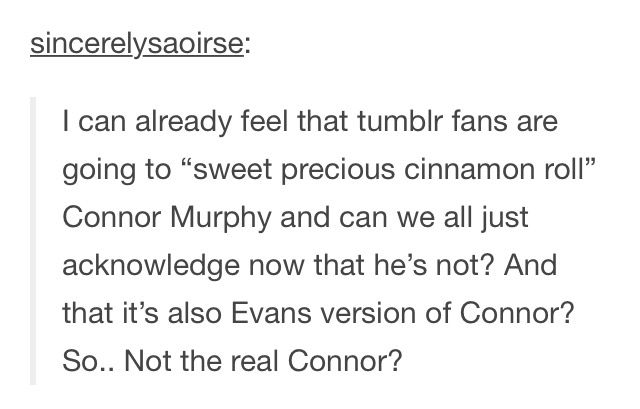 Exactly! Connor was not a sweet and innocent person; he abused his sister and was kind of a terrible person, but I like that they decided to have him be like that.