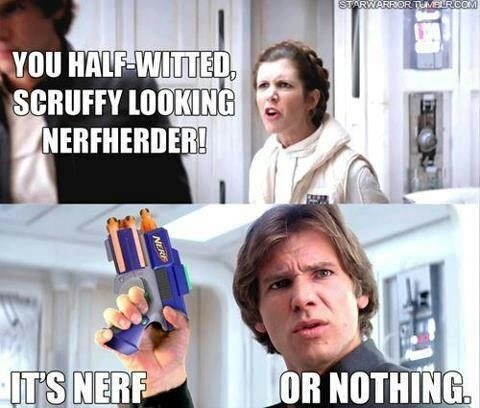 Nerf or nothing! http://www.jedipedia.net/wiki/Nerf