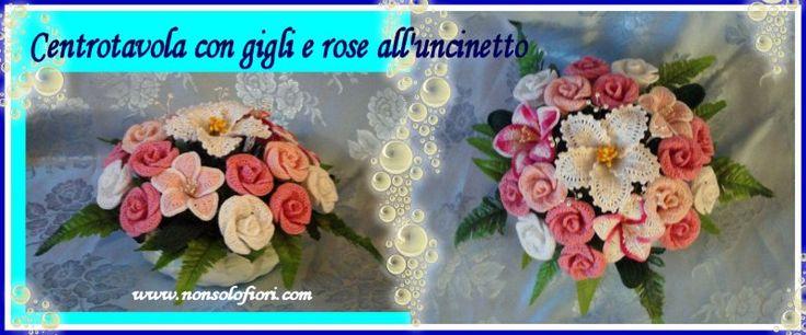 Centrotavola con gigli e rose all'uncinetto - www.nonsolofiori.com
