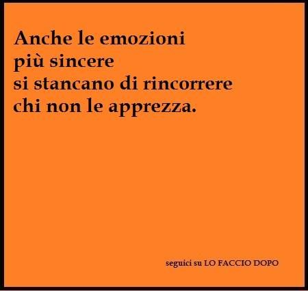 Anche le emozioni più sincere si stancano di rincorrere chi non le apprezza.~Even the most sincere emotions get tired of chasing those who do not appreciate~