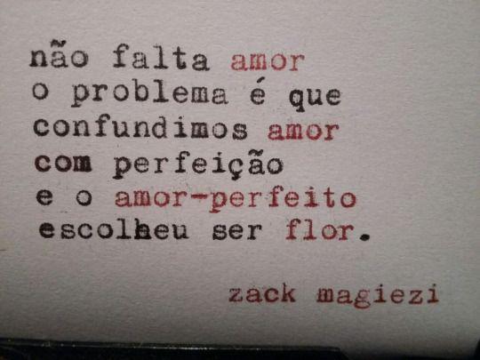 Não falta amor o problema é que confundimos amor com perfeição, e o amor-perfeito escolheu ser flor.