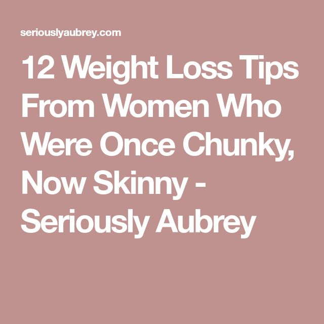 12 Weight Loss Tips From Women Who Were Once Chunky, Now Skinny - Seriously Aubrey