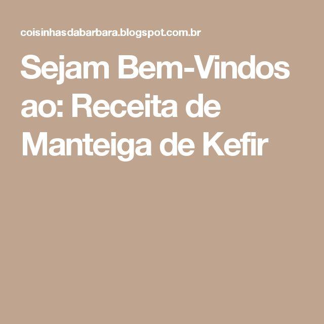 Sejam Bem-Vindos ao: Receita de Manteiga de Kefir