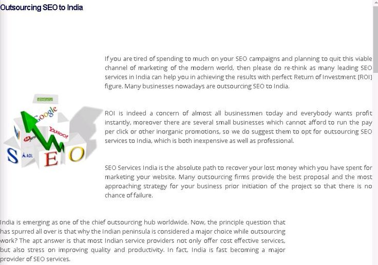 Outsourcing SEO to India  If you are tired of spending to much on your SEO campaigns and planning to quit this viable channel of marketing of the modern world, then please do re-think as many leading SEO services in India can help you in achieving the results with perfect Return of Investment (ROI) figure. Many businesses nowadays are outsourcing SEO to India.