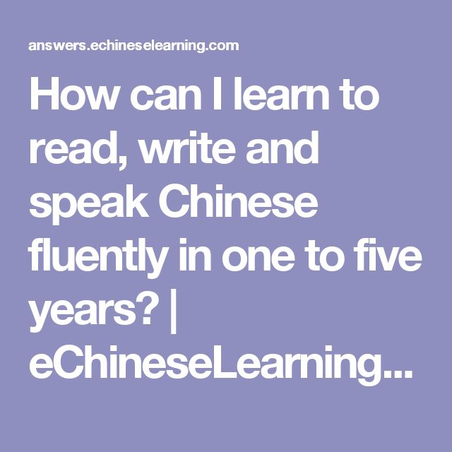 How can I learn to read, write and speak Chinese fluently in one to five years? | eChineseLearning Answers