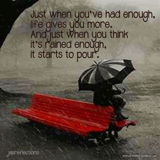 Just when you've had enough, life gives you more. And just when you think it's…