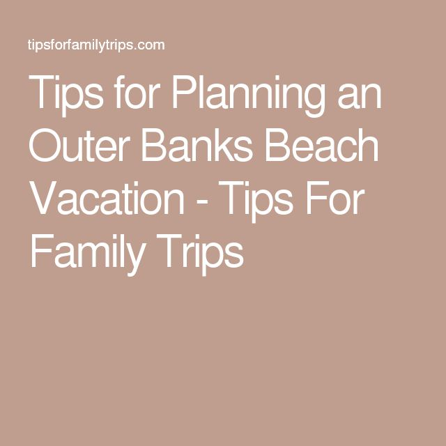 Tips for Planning an Outer Banks Beach Vacation - Tips For Family Trips