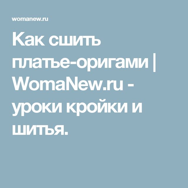 Как сшить платье-оригами | WomaNew.ru - уроки кройки и шитья.