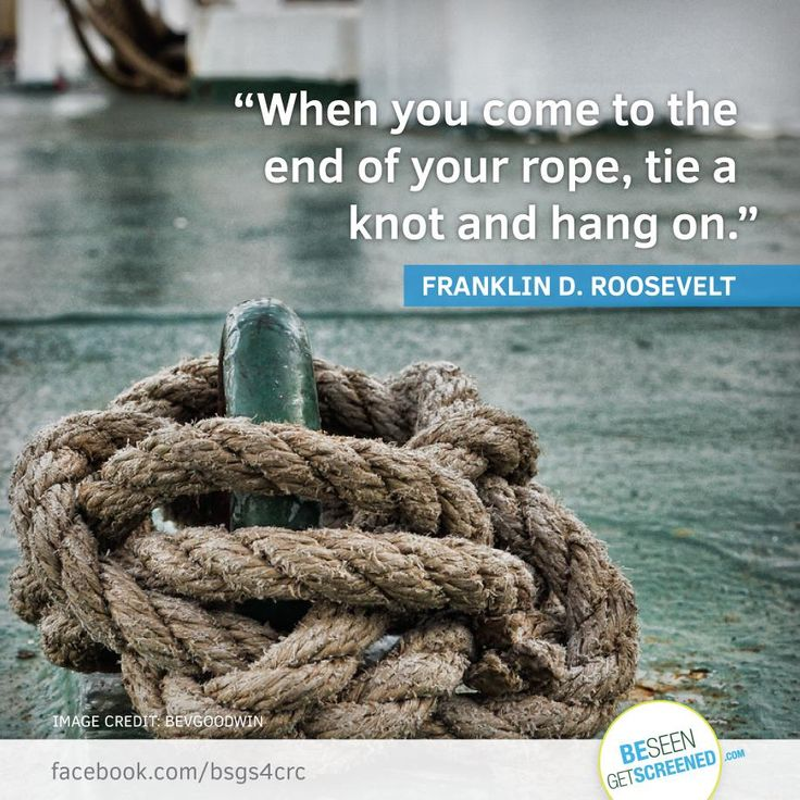 """""""When you come to the end of your rope, tie a knot and hang on."""" -Franklin D. Roosevelt"""