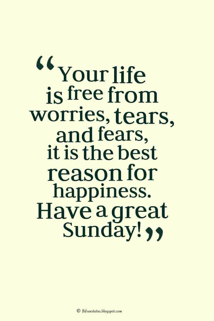 Your life is free from worries, tears, and fears, it is the best reason for happiness. Have a great Sunday!, Happy Sunday Morning Images