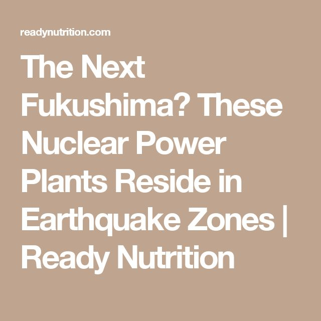 The Next Fukushima? These Nuclear Power Plants Reside in Earthquake Zones | Ready Nutrition