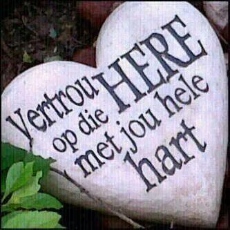 Spreuke 3:5-6 Vertrou op die Here met jou hele hart en steun nie op jou eie insig nie. Ken Hom in al jou weë, dan sal Hý jou paaie gelykmaak.