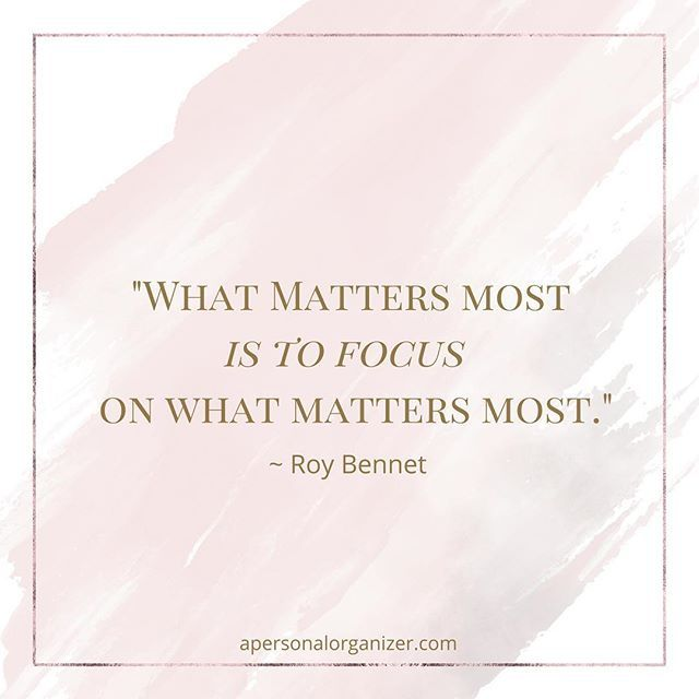 What matters most is to focus on what matters most. ~Roy Bennet  #focus #entrepreneur #personalorganizer #success #dowhatmatters