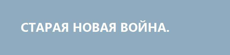 СТАРАЯ НОВАЯ ВОЙНА. http://rusdozor.ru/2017/06/14/staraya-novaya-vojna/  Пока в Соединенных Штатах бушуют страсти вокруг обвинений, выдвинутых против президента, страна, его усилиями, незаметно втягивается в новый вооруженный конфликт, чреватый противостоянием с Россией. Дональд Трамп предоставил Пентагону право самостоятельно определять численность контингента американских военнослужащих в Афганистане. Скорее всего, в ...
