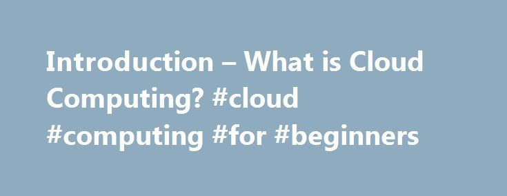 Introduction – What is Cloud Computing? #cloud #computing #for #beginners http://papua-new-guinea.remmont.com/introduction-what-is-cloud-computing-cloud-computing-for-beginners/  # What is Cloud Computing? Course Description: With a wide range of Cloud courses already available at a deep technical level, this course is aimed as an introduction to those, looking at Cloud Computing from the perspective of a beginner who may have no previous experience of the topic at all. Before implementing…