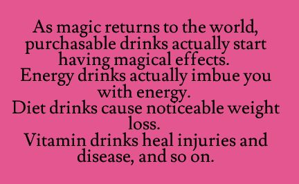 As magic returns to the world, purchasable drinks actually start having magical effects. Energy drinks actually imbue you with energy. Diet drinks cause noticeable weight loss. Vitamin drinks heal injures and disease, and so on.