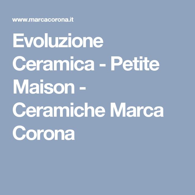 Evoluzione Ceramica - Petite Maison - Ceramiche Marca Corona