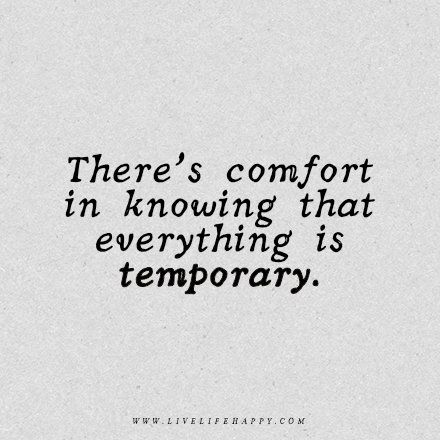 Wisdom Quote: There's comfort in knowing that everything is temporary. - Unknown
