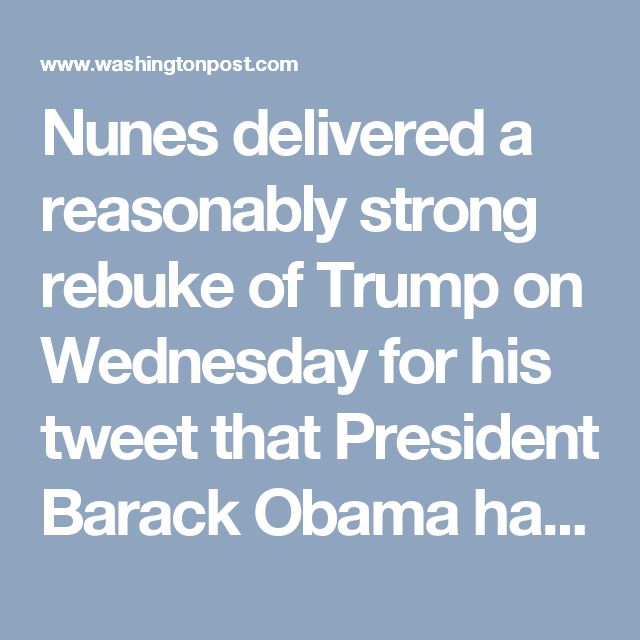 """Nunes delivered a reasonably strong rebuke of Trump on Wednesday for his tweet that President Barack Obama had wiretapped Trump Tower, saying that if the tweet were to be taken literally, """"clearly the president was wrong"""" (meaning Trump). The comment came a couple of days after Nunes threatened to subpoena the Trump administration for not turning over evidence related to Trump's claim."""