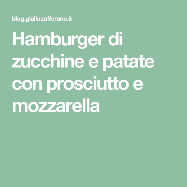 Hamburger di zucchine e patate con prosciutto e mozzarella