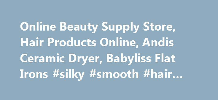 Online Beauty Supply Store, Hair Products Online, Andis Ceramic Dryer, Babyliss Flat Irons #silky #smooth #hair #remover http://honolulu.remmont.com/online-beauty-supply-store-hair-products-online-andis-ceramic-dryer-babyliss-flat-irons-silky-smooth-hair-remover/  # Beauty Supplies and Salon Products ( Beauty Supply ). We carry a wide selections of Beauty Accessories, Hair Clippers, Hair Curling Irons, Hair Flat Irons, Hair Brushes, Hair Crimpers, Hair Dryers, Hair Setters, Body Spa and Hair…