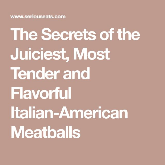 The Secrets of the Juiciest, Most Tender and Flavorful Italian-American Meatballs