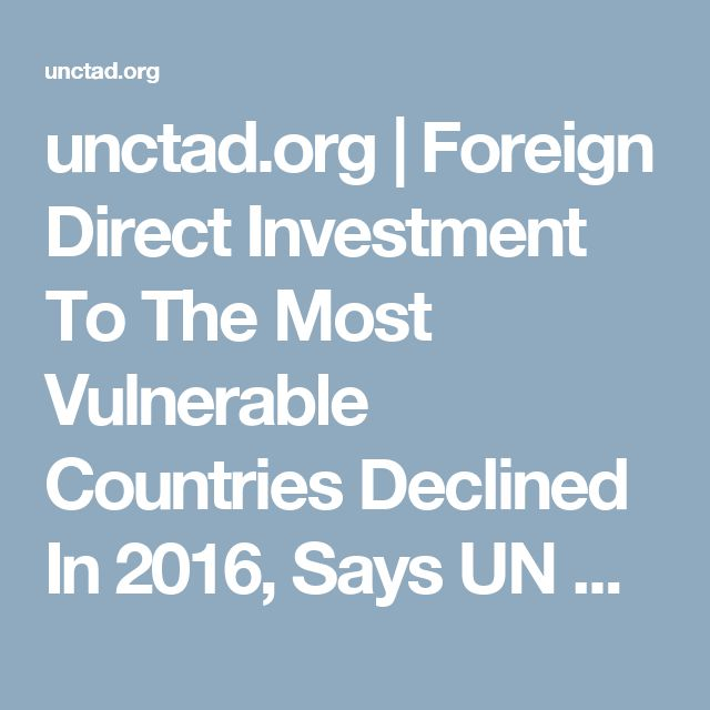 unctad.org | Foreign Direct Investment To The Most Vulnerable Countries Declined In 2016, Says UN Report