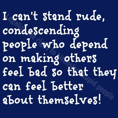 I can't stand rude, condescending people who depend on making others feel bad so that they can feel better about themselves, but who can really??