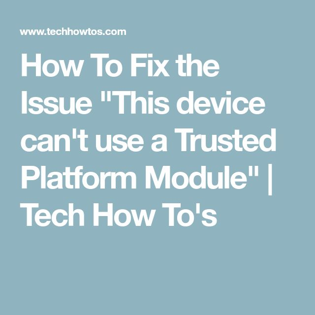 """How To Fix the Issue """"This device can't use a Trusted Platform Module"""" 