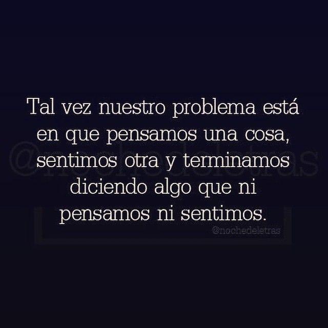 〽️️️Tal vez nuestro problema esta en que pensamos una cosa, sentimos otra y terminamos diciendo...