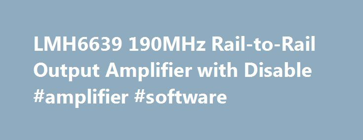 LMH6639 190MHz Rail-to-Rail Output Amplifier with Disable #amplifier #software http://el-paso.remmont.com/lmh6639-190mhz-rail-to-rail-output-amplifier-with-disable-amplifier-software/  # LMH6639 Description The LMH6639 is a voltage feedback operational amplifier with a rail-to-rail output drive capability of 110mA. Employing TI s patented VIP10 process, the LMH6639 delivers a bandwidth of 190MHz at a current consumption of only 3.6mA. An input common mode voltage range extending to 0.2V…
