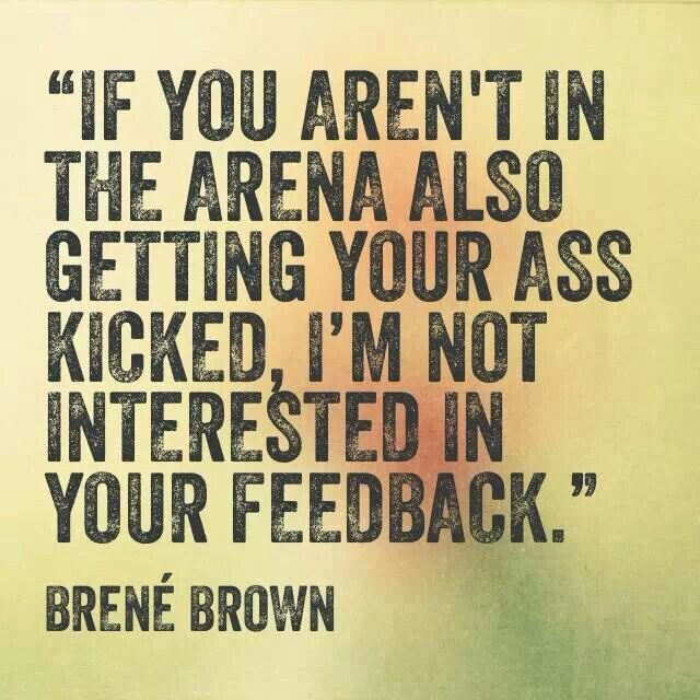 If you aren't in the arena also getting your ass kicked, I'm not interested in your feedback. ~Brené Brown